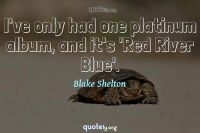 Photo Quote of I've only had one platinum album, and it's 'Red River Blue'.