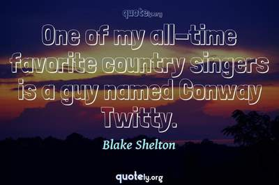 Photo Quote of One of my all-time favorite country singers is a guy named Conway Twitty.