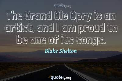 Photo Quote of The Grand Ole Opry is an artist, and I am proud to be one of its songs.