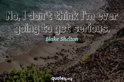 Photo Quote of No, I don't think I'm ever going to get serious.
