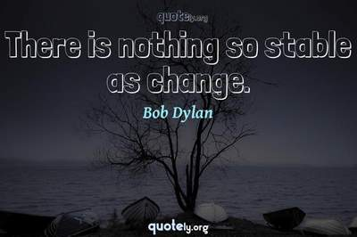 Photo Quote of There is nothing so stable as change.