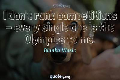 Photo Quote of I don't rank competitions - every single one is the Olympics to me.