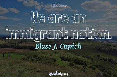 Photo Quote of We are an immigrant nation.