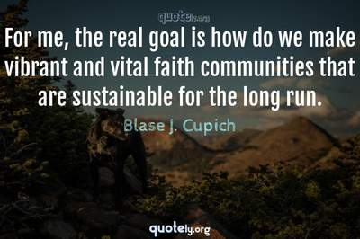 Photo Quote of For me, the real goal is how do we make vibrant and vital faith communities that are sustainable for the long run.