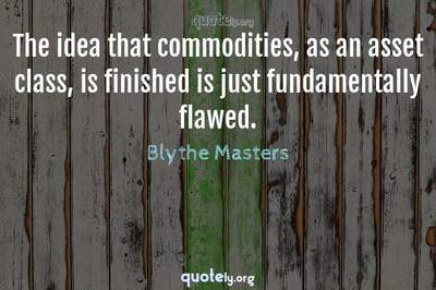 Photo Quote of The idea that commodities, as an asset class, is finished is just fundamentally flawed.