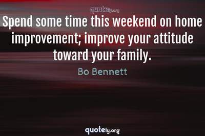 Photo Quote of Spend some time this weekend on home improvement; improve your attitude toward your family.