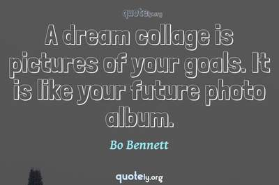 Photo Quote of A dream collage is pictures of your goals. It is like your future photo album.
