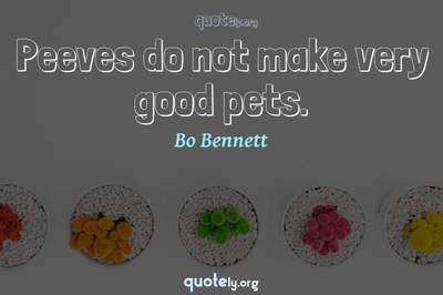 Photo Quote of Peeves do not make very good pets.