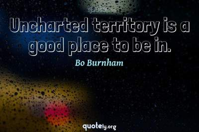 Photo Quote of Uncharted territory is a good place to be in.