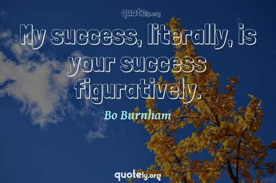 Photo Quote of My success, literally, is your success figuratively.