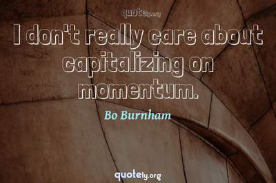 Photo Quote of I don't really care about capitalizing on momentum.