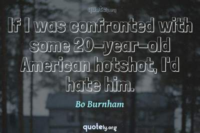 Photo Quote of If I was confronted with some 20-year-old American hotshot, I'd hate him.