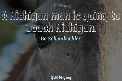 Photo Quote of A Michigan man is going to coach Michigan.
