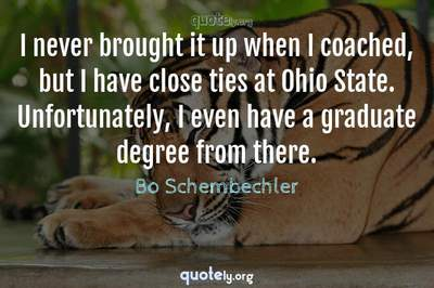 Photo Quote of I never brought it up when I coached, but I have close ties at Ohio State. Unfortunately, I even have a graduate degree from there.