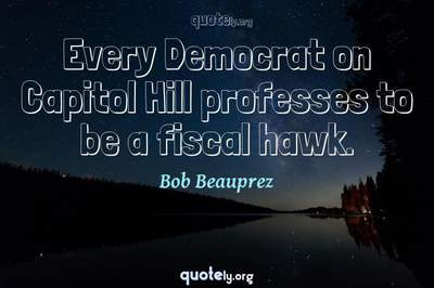 Photo Quote of Every Democrat on Capitol Hill professes to be a fiscal hawk.