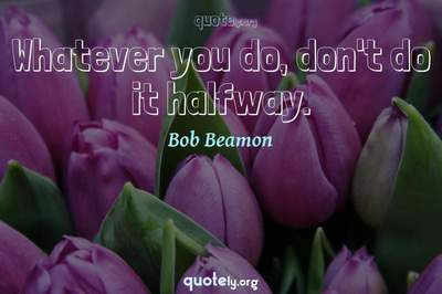 Photo Quote of Whatever you do, don't do it halfway.