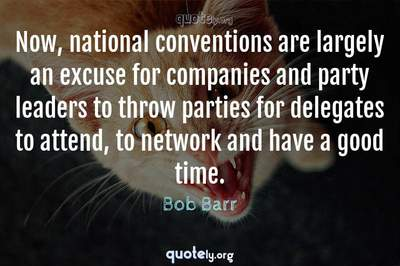 Photo Quote of Now, national conventions are largely an excuse for companies and party leaders to throw parties for delegates to attend, to network and have a good time.