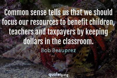 Photo Quote of Common sense tells us that we should focus our resources to benefit children, teachers and taxpayers by keeping dollars in the classroom.