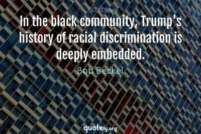 Photo Quote of In the black community, Trump's history of racial discrimination is deeply embedded.