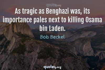 Photo Quote of As tragic as Benghazi was, its importance pales next to killing Osama bin Laden.