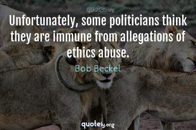 Photo Quote of Unfortunately, some politicians think they are immune from allegations of ethics abuse.