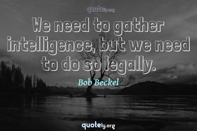 Photo Quote of We need to gather intelligence, but we need to do so legally.