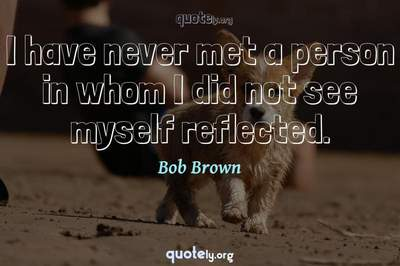 Photo Quote of I have never met a person in whom I did not see myself reflected.