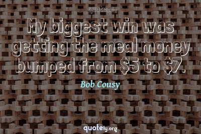Photo Quote of My biggest win was getting the meal money bumped from $5 to $7.