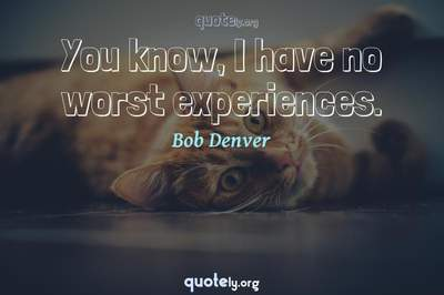 Photo Quote of You know, I have no worst experiences.
