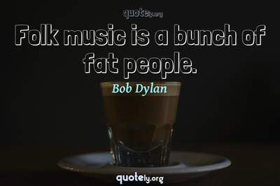Photo Quote of Folk music is a bunch of fat people.