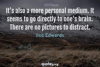 Photo Quote of It's also a more personal medium. It seems to go directly to one's brain. There are no pictures to distract.