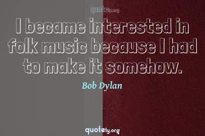 Photo Quote of I became interested in folk music because I had to make it somehow.