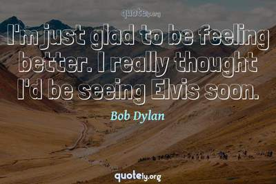 Photo Quote of I'm just glad to be feeling better. I really thought I'd be seeing Elvis soon.