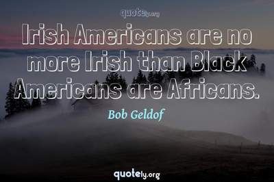 Photo Quote of Irish Americans are no more Irish than Black Americans are Africans.
