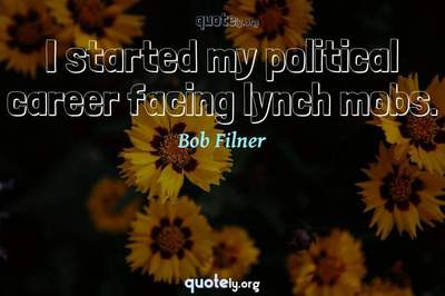 Photo Quote of I started my political career facing lynch mobs.