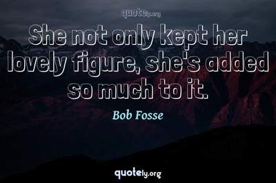 Photo Quote of She not only kept her lovely figure, she's added so much to it.