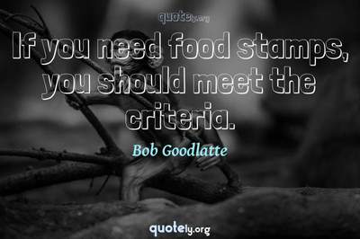 Photo Quote of If you need food stamps, you should meet the criteria.
