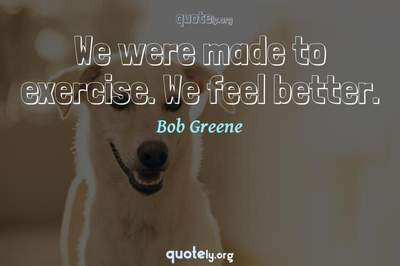 Photo Quote of We were made to exercise. We feel better.