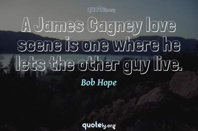 Photo Quote of A James Cagney love scene is one where he lets the other guy live.