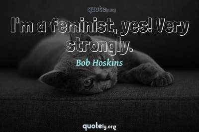 Photo Quote of I'm a feminist, yes! Very strongly.