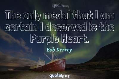 Photo Quote of The only medal that I am certain I deserved is the Purple Heart.