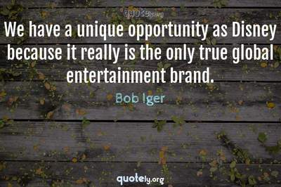 Photo Quote of We have a unique opportunity as Disney because it really is the only true global entertainment brand.