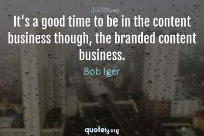 Photo Quote of It's a good time to be in the content business though, the branded content business.