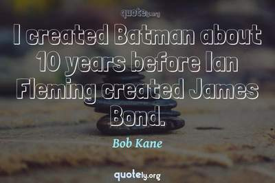 Photo Quote of I created Batman about 10 years before Ian Fleming created James Bond.