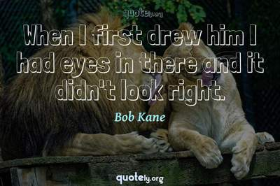 Photo Quote of When I first drew him I had eyes in there and it didn't look right.