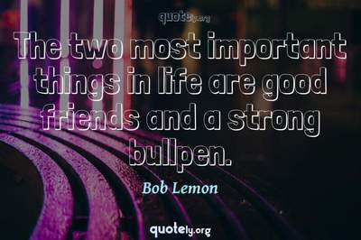Photo Quote of The two most important things in life are good friends and a strong bullpen.