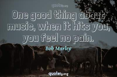 Photo Quote of One good thing about music, when it hits you, you feel no pain.