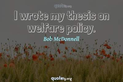 Photo Quote of I wrote my thesis on welfare policy.