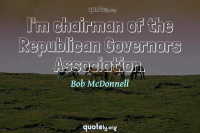 Photo Quote of I'm chairman of the Republican Governors Association.
