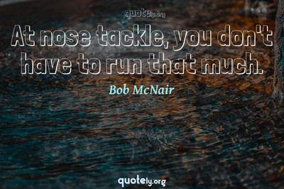 Photo Quote of At nose tackle, you don't have to run that much.
